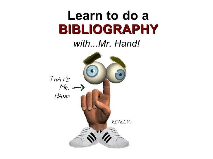 Learn to do a  BIBLIOGRAPHY <ul><li>with...Mr. Hand! </li></ul>