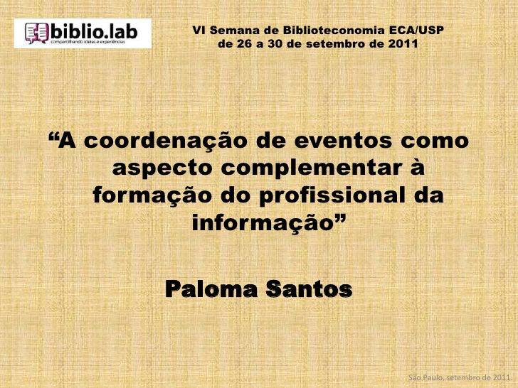 """VI Semana de Biblioteconomia ECA/USPde 26 a 30 de setembro de 2011<br />""""A coordenação de eventos como aspecto complementa..."""