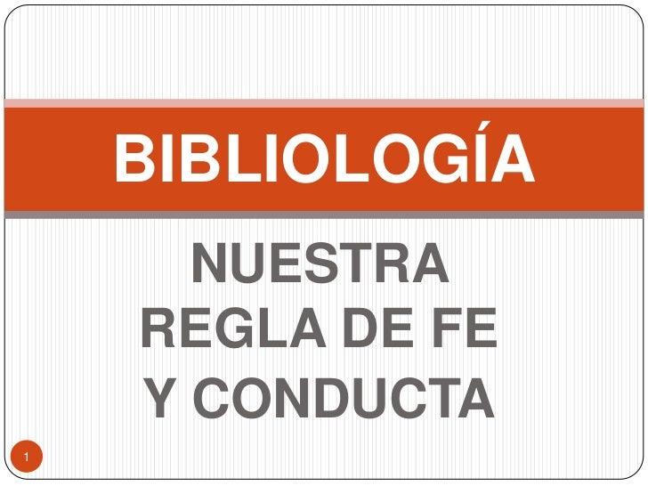 NUESTRA REGLA DE FE <br />Y CONDUCTA<br />1<br />BIBLIOLOGÍA<br />