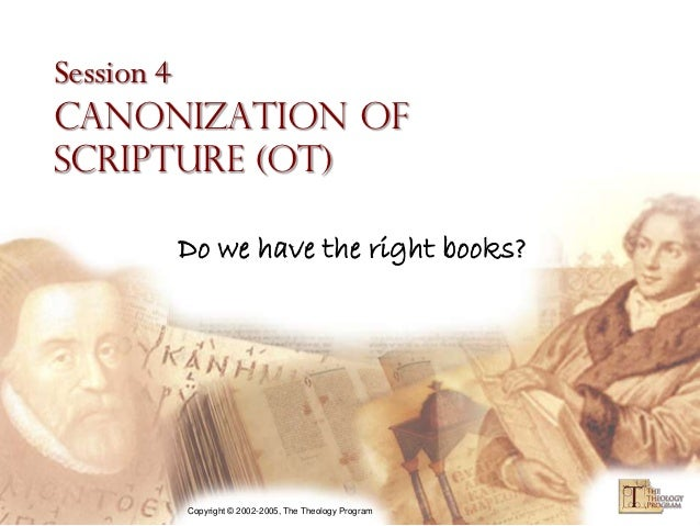 Session 4Canonization ofScripture (OT)     Do we have the right books?     Copyright © 2002-2005, The Theology Program