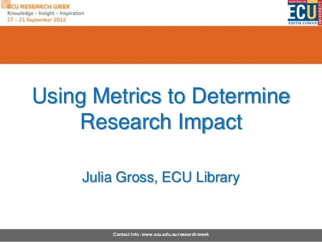 Using Metrics to Determine    Research Impact     Julia Gross, ECU Library         Contact Info: www.ecu.edu.au/research/w...