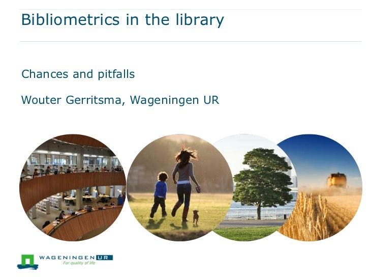 Bibliometrics in the libraryChances and pitfallsWouter Gerritsma, Wageningen UR
