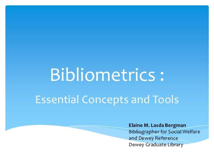 Bibliometrics :Essential Concepts and Tools                  Elaine M. Lasda Bergman                  Bibliographer for So...