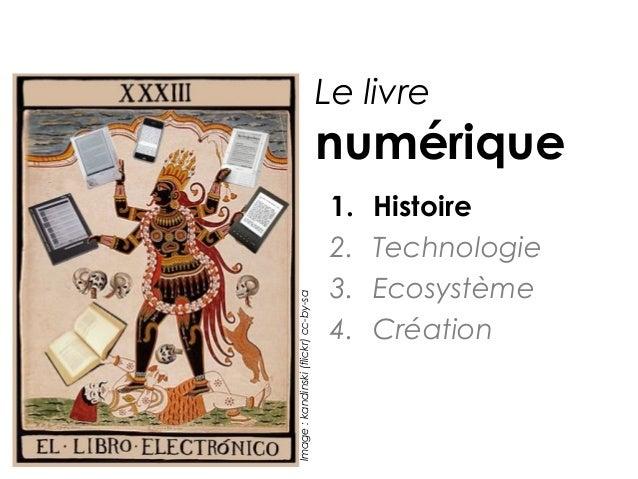 Le livre  Image : kandinski (flickr) cc-by-sa  numérique 1. 2. 3. 4.  Histoire Technologie Ecosystème Création