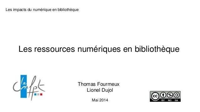 Les impacts du numérique en bibliothèque Les ressources numériques en bibliothèque Thomas Fourmeux Lionel Dujol Mai 2014