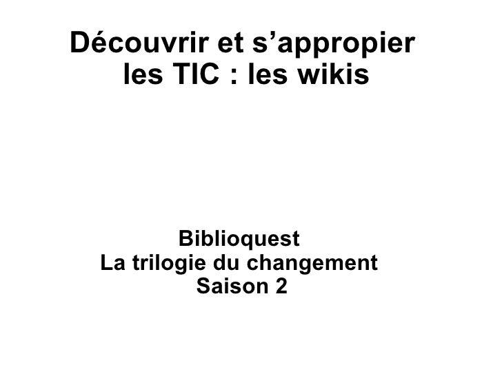 Découvrir et s'appropier  les TIC : les wikis Biblioquest La trilogie du changement Saison 2