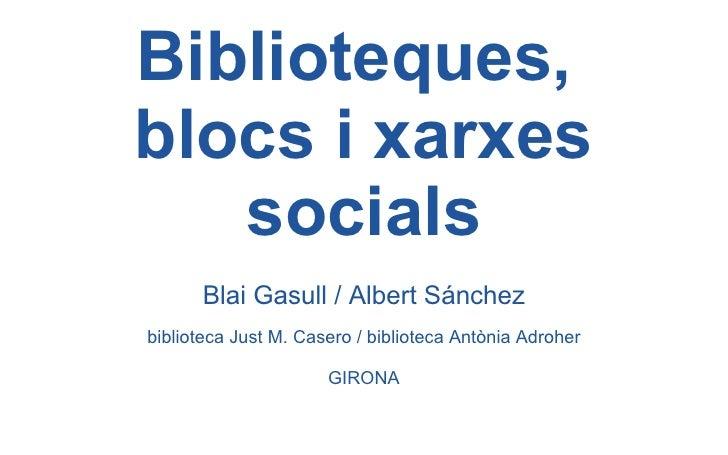 Biblioteques,  blocs i xarxes socials <ul><li>Blai Gasull / Albert Sánchez </li></ul><ul><li>biblioteca Just M. Casero / b...