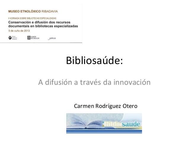 Bibliosaúde: A difusión a través da innovación Carmen Rodríguez Otero