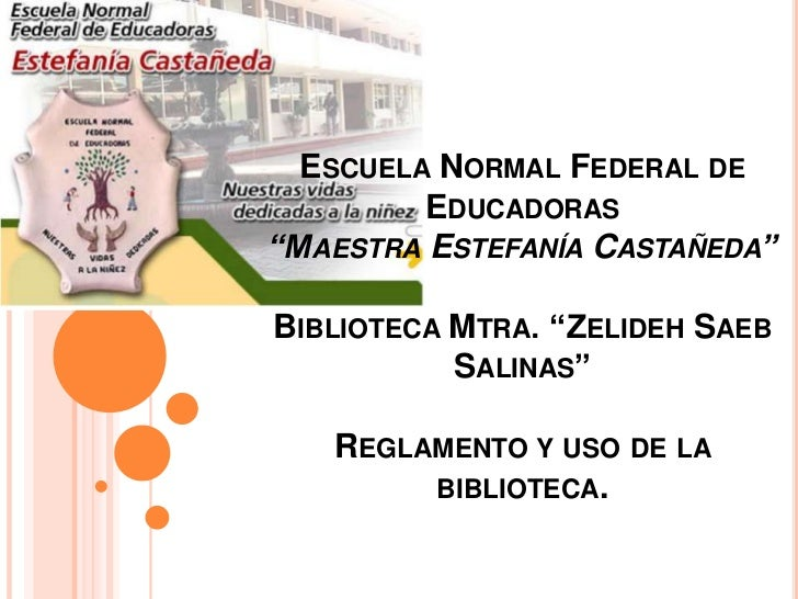 """Escuela Normal Federal de Educadoras""""Maestra Estefanía Castañeda""""Biblioteca Mtra. """"Zelideh Saeb Salinas""""Reglamento y uso..."""