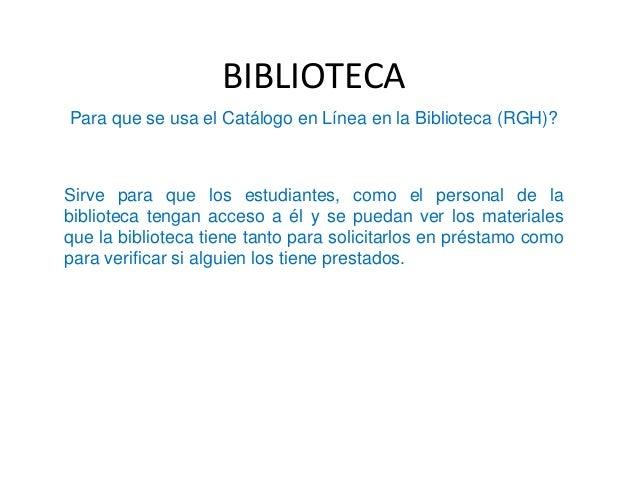 BIBLIOTECA Para que se usa el Catálogo en Línea en la Biblioteca (RGH)? Sirve para que los estudiantes, como el personal d...