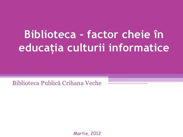 Biblioteca – factor cheie în  educaţia culturii informaticeBiblioteca Publică Crihana Veche                     Martie, 2012