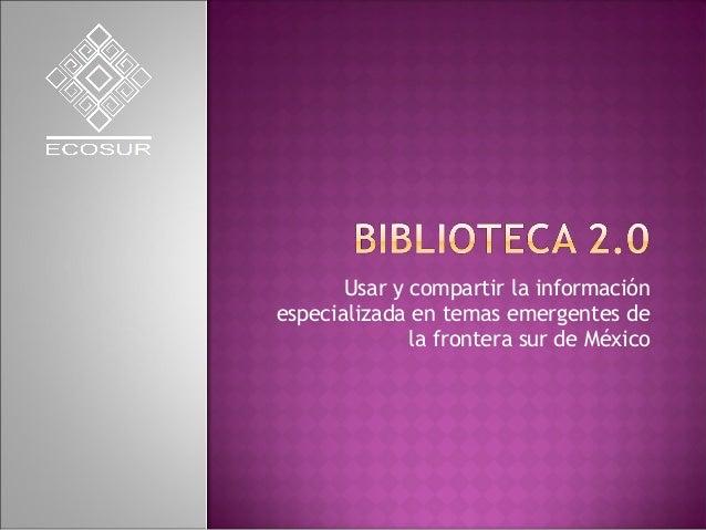 Usar y compartir la información especializada en temas emergentes de la frontera sur de México