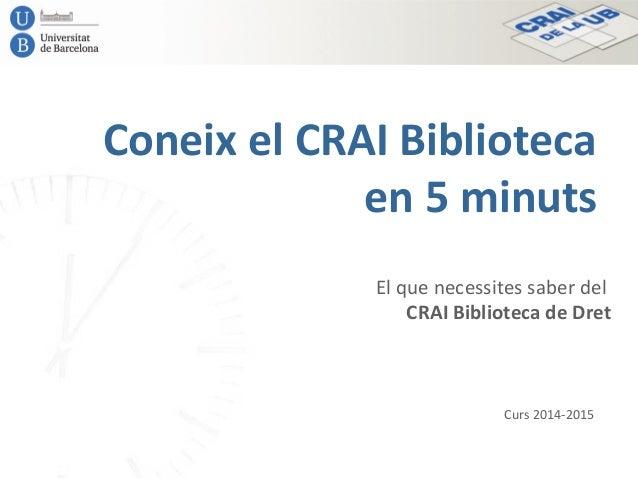 Coneix el CRAI Biblioteca en 5 minuts El que necessites saber del CRAI Biblioteca de Dret Curs 2014-2015