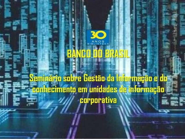 BANCO DO BRASILSeminário sobre Gestão da Informação e do conhecimento em unidades de informação               corporativa