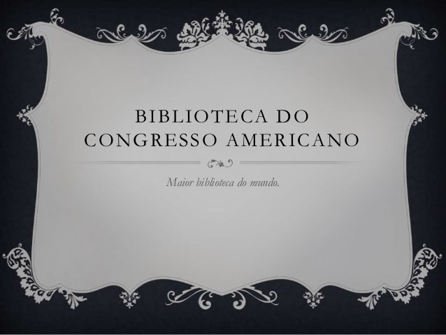 BIBLIOTECA DO CONGRESSO AMERICANO Maior biblioteca do mundo.