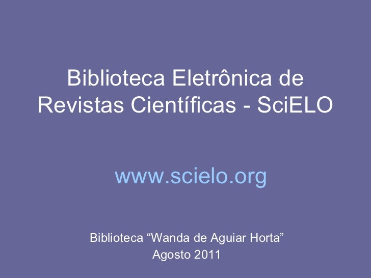 "Biblioteca Eletrônica de Revistas Científicas - SciELO Biblioteca ""Wanda de Aguiar Horta"" Agosto 2011 www.scielo.org"