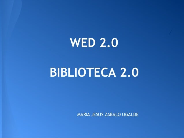 WED 2.0 BIBLIOTECA 2.0 MARIA JESUS ZABALO UGALDE