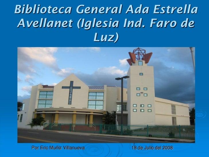 Biblioteca General Ada EstrellaAvellanet (Iglesia Ind. Faro de             Luz)   Por Eric Muñiz Villanueva   18 de Julio ...