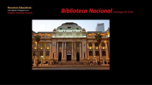 Biblioteca Nacional, Santiago de Chile Recursos Educativos Aula Digital 2.blogspot.com Profesor José Raúl Torres B.