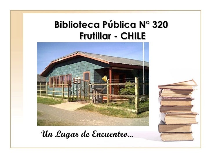 Biblioteca Pública N° 320  Frutillar - CHILE Un Lugar de Encuentro...