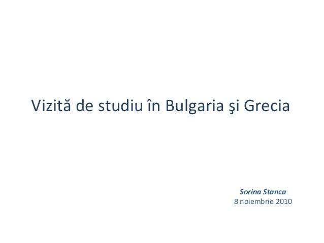 Vizită de studiu în Bulgaria şi Grecia Sorina Stanca 8 noiembrie 2010