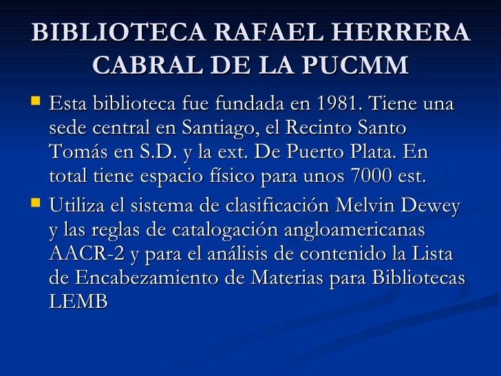 BIBLIOTECA RAFAEL HERRERA CABRAL DE LA PUCMM <ul><li>Esta biblioteca fue fundada en 1981. Tiene una sede central en Santia...
