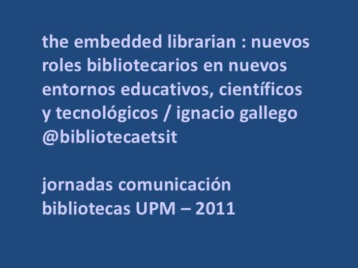 the embedded librarian : nuevosroles bibliotecarios en nuevosentornos educativos, científicosy tecnológicos / ignacio gall...