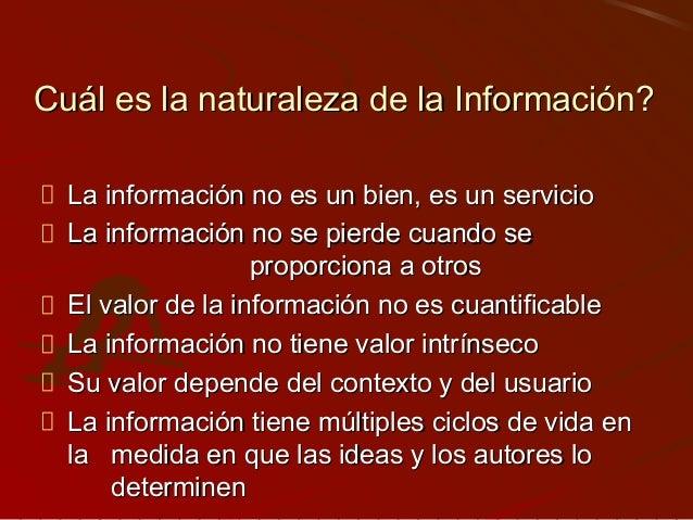 Cuál es la naturaleza de la Información? La información no es un bien, es un servicio La información no se pierde cuando s...