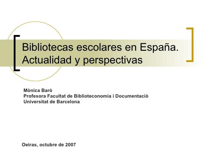 Bibliotecas escolares en España. Actualidad y perspectivas Mònica Baró Profesora Facultat de Biblioteconomia i Documentaci...