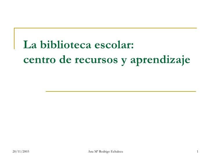 La biblioteca escolar: centro de recursos y aprendizaje 20/11/2003 Ana Mª Rodrigo Echalecu