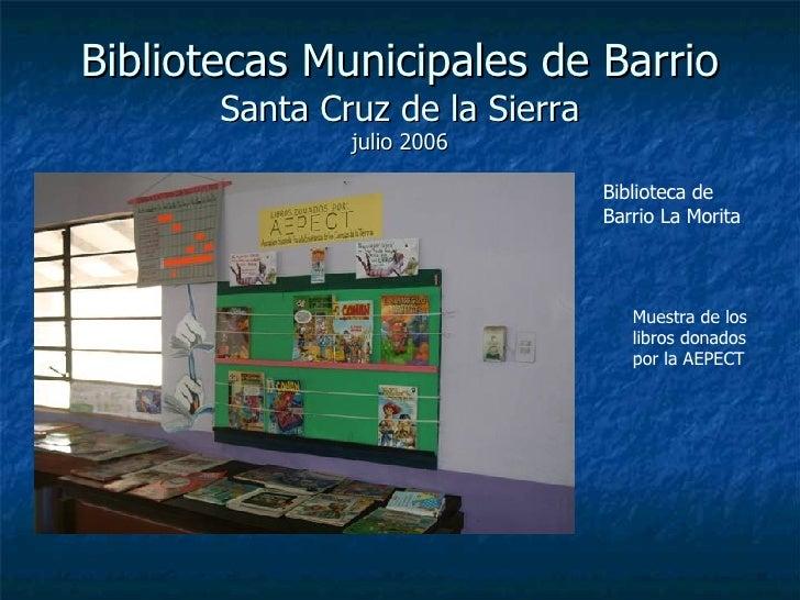 Bibliotecas Municipales de Barrio Santa Cruz de la Sierra julio 2006 Biblioteca de Barrio La Morita Muestra de los libros ...