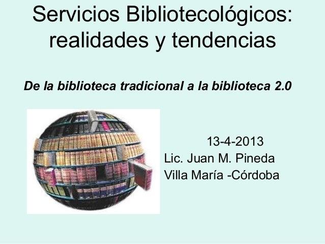 Servicios Bibliotecológicos:realidades y tendenciasDe la biblioteca tradicional a la biblioteca 2.013-4-2013Lic. Juan M. P...