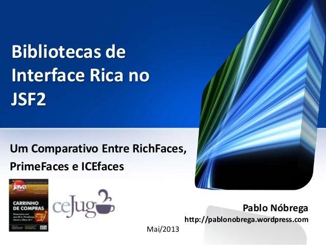 Bibliotecas deInterface Rica noJSF2Um Comparativo Entre RichFaces,PrimeFaces e ICEfacesPablo Nóbregahttp://pablonobrega.wo...