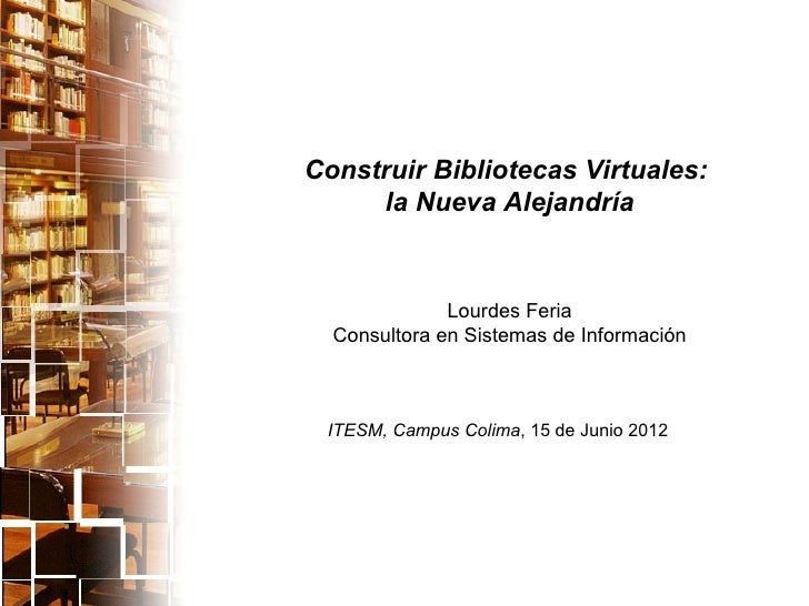 Construir Bibliotecas Virtuales:     la Nueva Alejandría              Lourdes Feria  Consultora en Sistemas de Información...