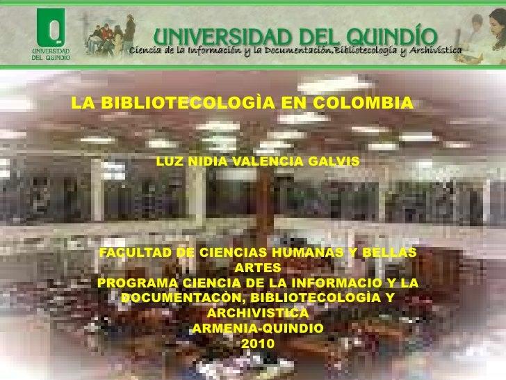 LA BIBLIOTECOLOGÌA EN COLOMBIA           LUZ NIDIA VALENCIA GALVIS       FACULTAD DE CIENCIAS HUMANAS Y BELLAS            ...