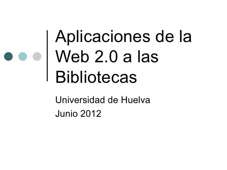 Aplicaciones de laWeb 2.0 a lasBibliotecasUniversidad de HuelvaJunio 2012