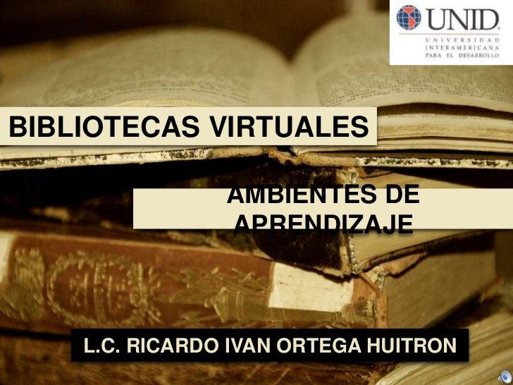 BIBLIOTECAS VIRTUALES<br />AMBIENTES DE APRENDIZAJE<br />L.C. RICARDO IVAN ORTEGA HUITRON<br />