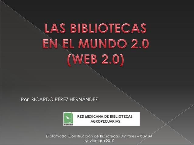 Por RICARDO PÉREZ HERNÁNDEZ Diplomado Construcción de Bibliotecas Digitales – REMBA Noviembre 2010