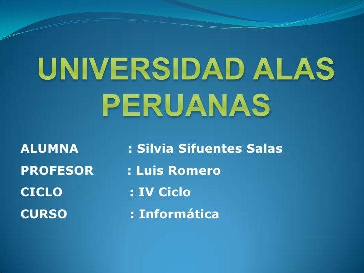 UNIVERSIDAD ALAS PERUANAS<br />ALUMNA           : Silvia Sifuentes Salas<br />PROFESOR        : Luis Romero<br />CICLO   ...