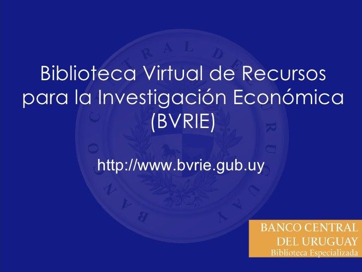 Biblioteca Virtual de Recursos para la Investigación Económica (BVRIE) http://www.bvrie.gub.uy