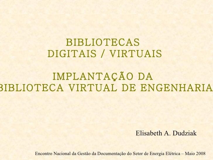 Elisabeth A. Dudziak Encontro Nacional da Gestão da Documentação do Setor de Energia Elétrica – Maio 2008 BIBLIOTECAS  DIG...