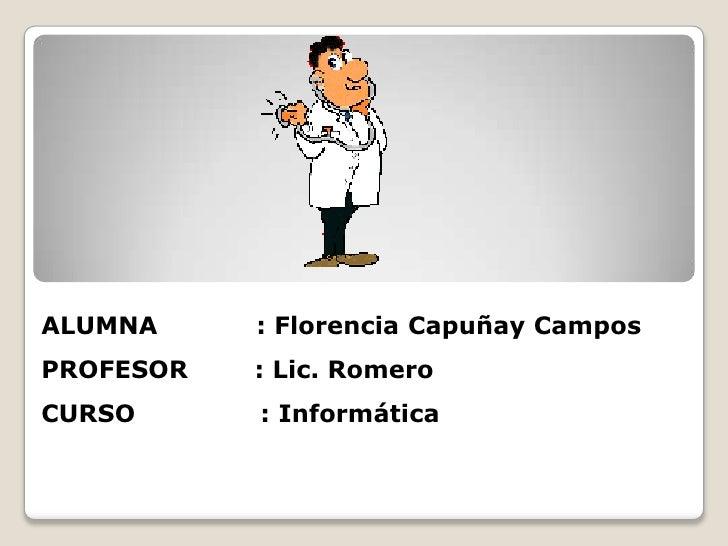 ALUMNA           : Florencia Capuñay Campos<br />PROFESOR        : Lic. Romero<br />CURSO               : Informática<br />