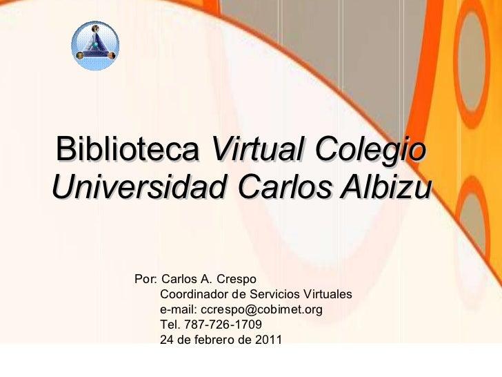 Biblioteca  Virtual Colegio Universidad Carlos Albizu Por: Carlos A. Crespo Coordinador de Servicios Virtuales e-mail: ccr...