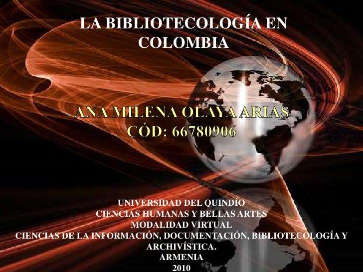 LA BIBLIOTECOLOGÍA EN COLOMBIA<br />ANA MILENA OLAYA ARIASCÓD: 66780906<br />UNIVERSIDAD DEL QUINDÍO<br />CIENCIAS HUMANAS...