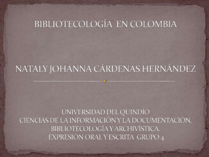 BIBLIOTECOLOGÍA  EN COLOMBIANATALY JOHANNA CÁRDENAS HERNÁNDEZ UNIVERSIDAD DEL QUINDÍO CIENCIAS DE LA INFORMACIÓN Y LA DOCU...
