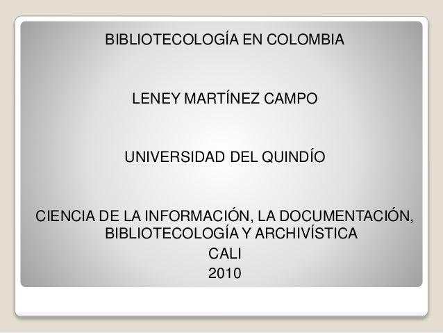 BIBLIOTECOLOGÍA EN COLOMBIA LENEY MARTÍNEZ CAMPO UNIVERSIDAD DEL QUINDÍO CIENCIA DE LA INFORMACIÓN, LA DOCUMENTACIÓN, BIBL...