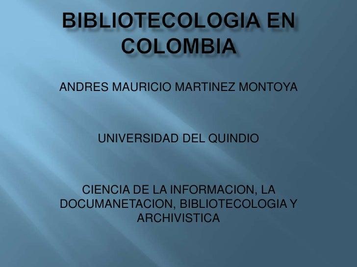 BIBLIOTECOLOGIAENCOLOMBIA<br />ANDRES MAURICIO MARTINEZ MONTOYA<br />UNIVERSIDAD DEL QUINDIO<br />CIENCIA DE LA INFORMACIO...