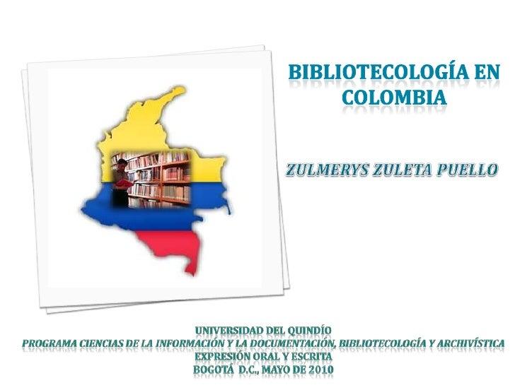 BIBLIOTECOLOGÍA EN COLOMBIA<br />ZULMERYS ZULETA PUELLO<br />Universidad del Quindío<br />Programa Ciencias de la informac...