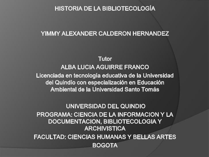 HISTORIA DE LA BIBLIOTECOLOGÍA <br /><br />YIMMY ALEXANDER CALDERON HERNANDEZ<br /><br /><br />Tutor<br />ALBA LUCIA AG...