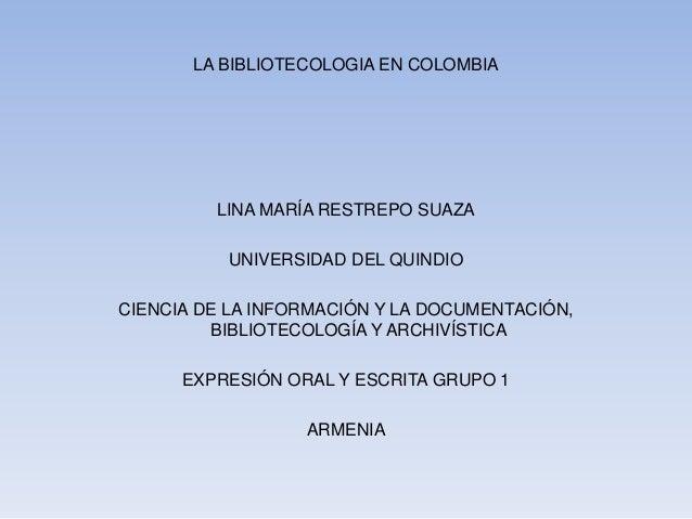 LA BIBLIOTECOLOGIA EN COLOMBIA LINA MARÍA RESTREPO SUAZA UNIVERSIDAD DEL QUINDIO CIENCIA DE LA INFORMACIÓN Y LA DOCUMENTAC...